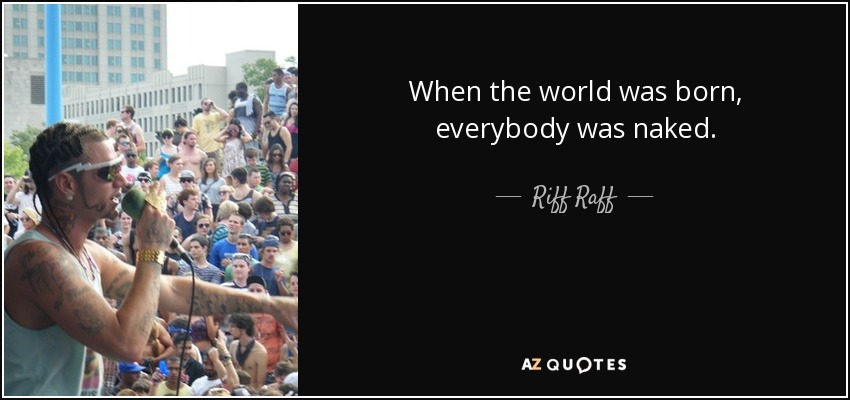 When the world was born, everybody was naked. - Riff Raff