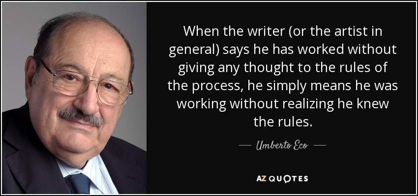 When the writer (or the artist in general) says he has worked without giving any thought to the rules of the process, he simply means he was working without realizing he knew the rules. - Umberto Eco