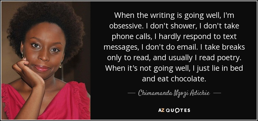 When the writing is going well, I'm obsessive. I don't shower, I don't take phone calls, I hardly respond to text messages, I don't do email. I take breaks only to read, and usually I read poetry. When it's not going well, I just lie in bed and eat chocolate. - Chimamanda Ngozi Adichie