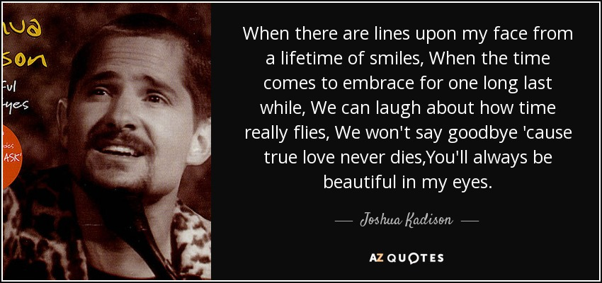 When there are lines upon my face from a lifetime of smiles, When the time comes to embrace for one long last while, We can laugh about how time really flies, We won't say goodbye 'cause true love never dies,You'll always be beautiful in my eyes. - Joshua Kadison