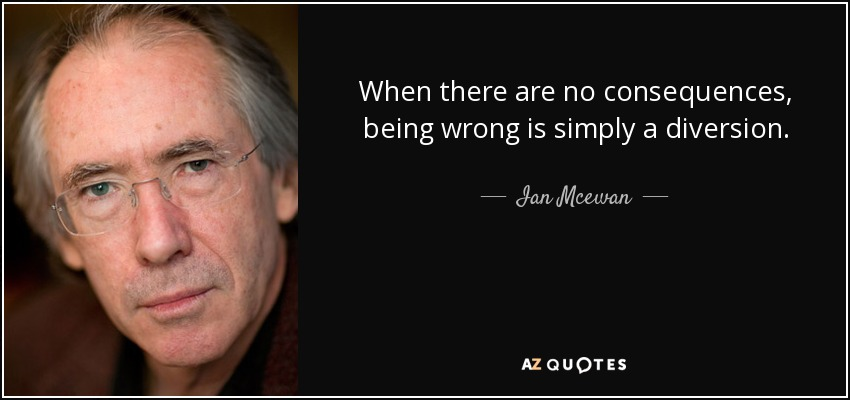 When there are no consequences, being wrong is simply a diversion. - Ian Mcewan