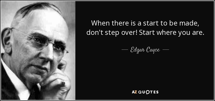 When there is a start to be made, don't step over! Start where you are. - Edgar Cayce