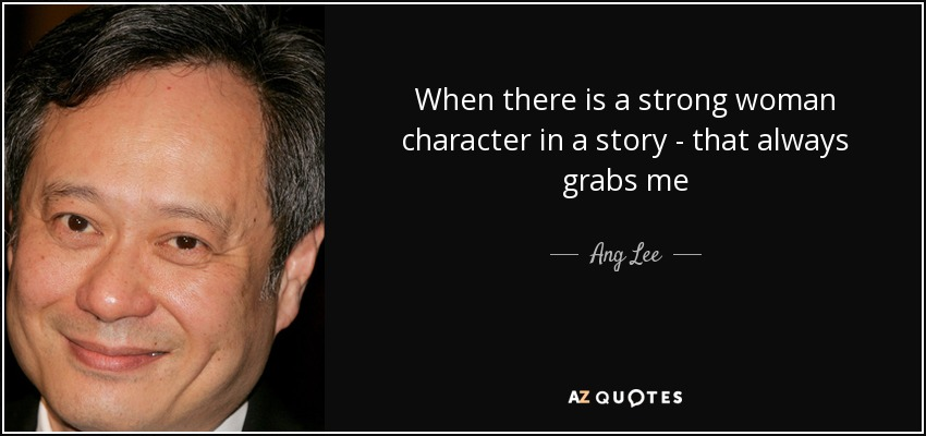 When there is a strong woman character in a story - that always grabs me - Ang Lee