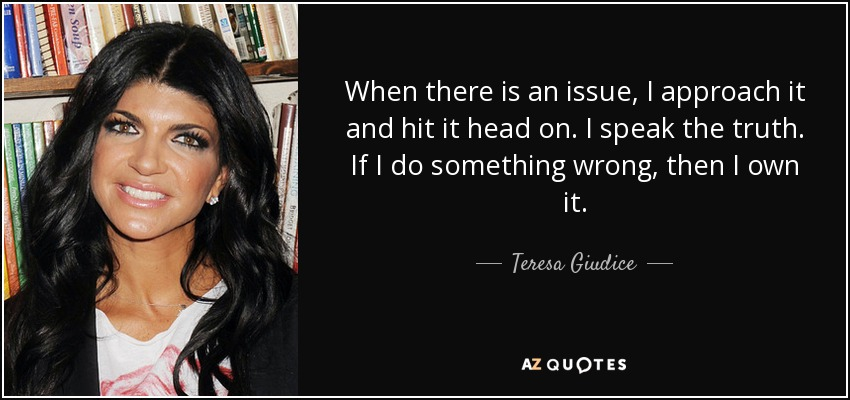 When there is an issue, I approach it and hit it head on. I speak the truth. If I do something wrong, then I own it. - Teresa Giudice