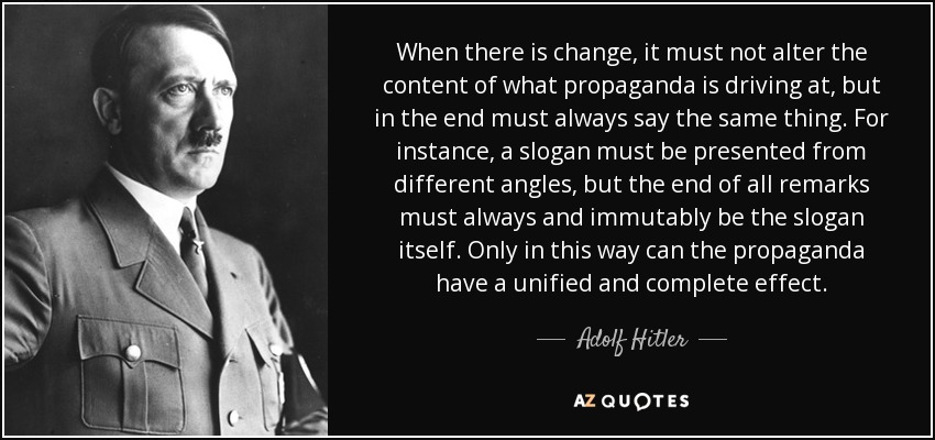When there is change, it must not alter the content of what propaganda is driving at, but in the end must always say the same thing. For instance, a slogan must be presented from different angles, but the end of all remarks must always and immutably be the slogan itself. Only in this way can the propaganda have a unified and complete effect. - Adolf Hitler
