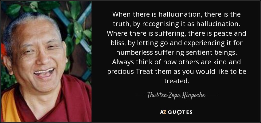 When there is hallucination, there is the truth, by recognising it as hallucination. Where there is suffering, there is peace and bliss, by letting go and experiencing it for numberless suffering sentient beings. Always think of how others are kind and precious Treat them as you would like to be treated. - Thubten Zopa Rinpoche