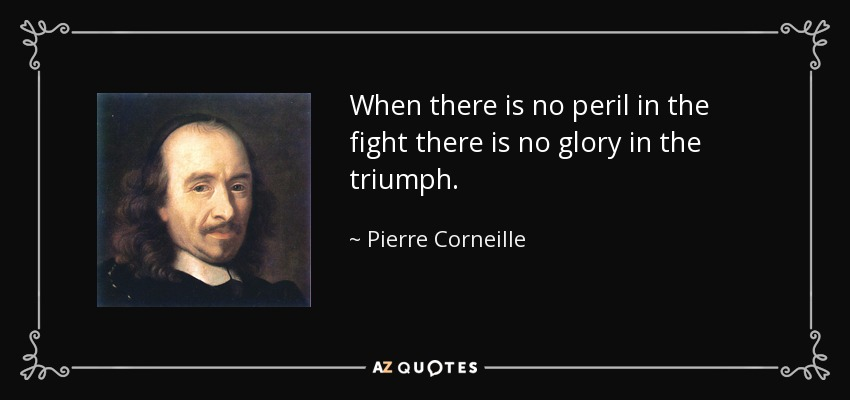 When there is no peril in the fight there is no glory in the triumph. - Pierre Corneille
