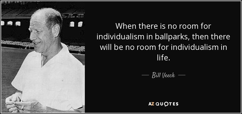 When there is no room for individualism in ballparks, then there will be no room for individualism in life. - Bill Veeck