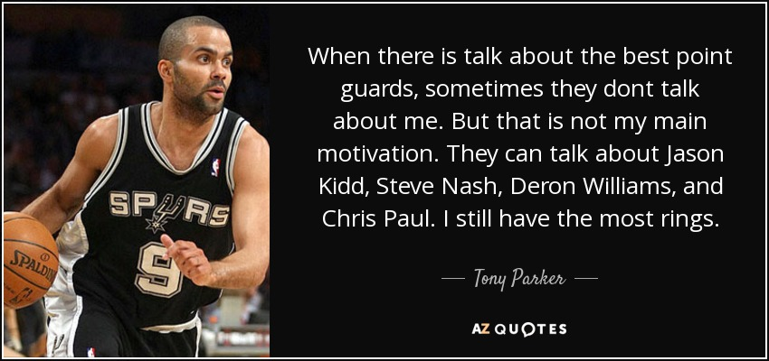 When there is talk about the best point guards, sometimes they dont talk about me. But that is not my main motivation. They can talk about Jason Kidd, Steve Nash, Deron Williams, and Chris Paul. I still have the most rings. - Tony Parker