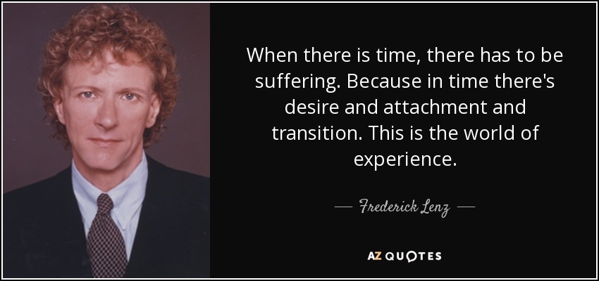 When there is time, there has to be suffering. Because in time there's desire and attachment and transition. This is the world of experience. - Frederick Lenz