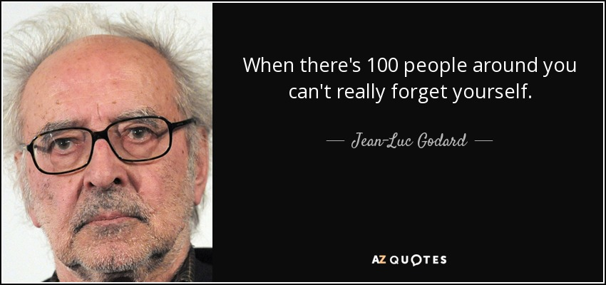 When there's 100 people around you can't really forget yourself. - Jean-Luc Godard