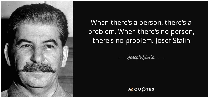 When there's a person, there's a problem. When there's no person, there's no problem. Josef Stalin - Joseph Stalin