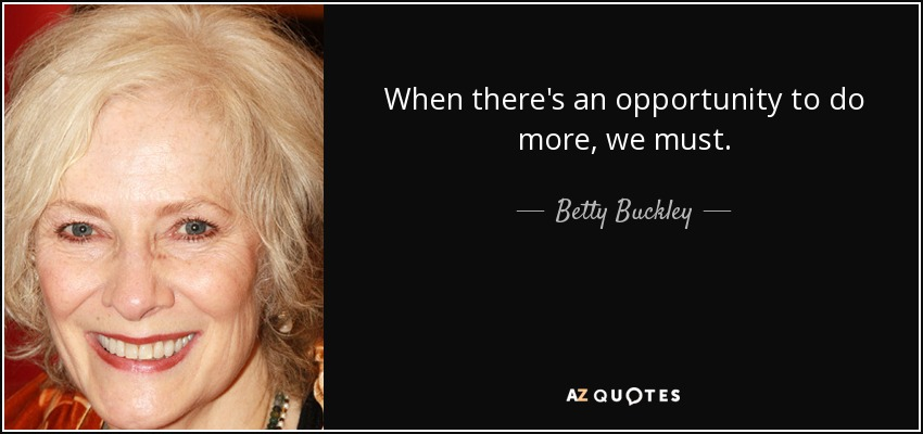 When there's an opportunity to do more, we must. - Betty Buckley