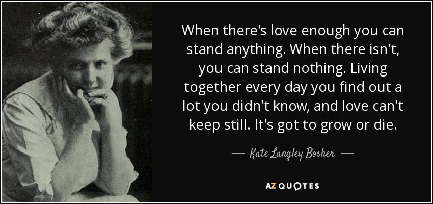 When there's love enough you can stand anything. When there isn't, you can stand nothing. Living together every day you find out a lot you didn't know, and love can't keep still. It's got to grow or die. - Kate Langley Bosher