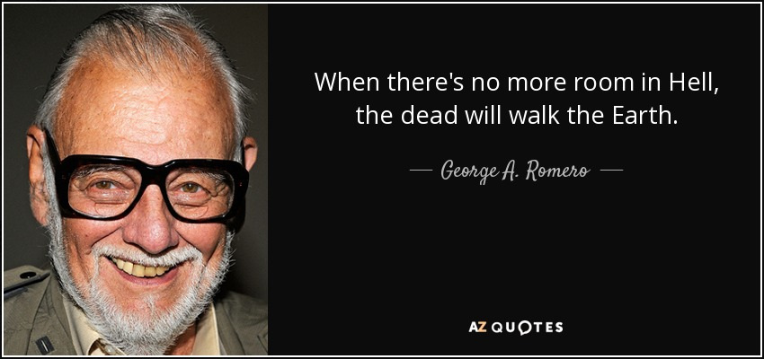 When there's no more room in Hell, the dead will walk the Earth. - George A. Romero