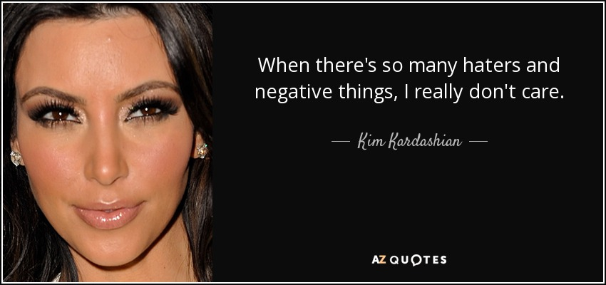 When there's so many haters and negative things, I really don't care. - Kim Kardashian