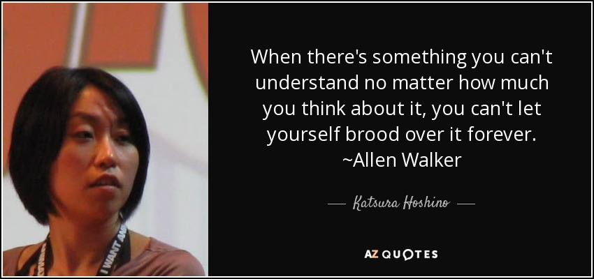 When there's something you can't understand no matter how much you think about it, you can't let yourself brood over it forever. ~Allen Walker - Katsura Hoshino
