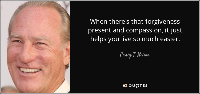 When there's that forgiveness present and compassion, it just helps you live so much easier. - Craig T. Nelson