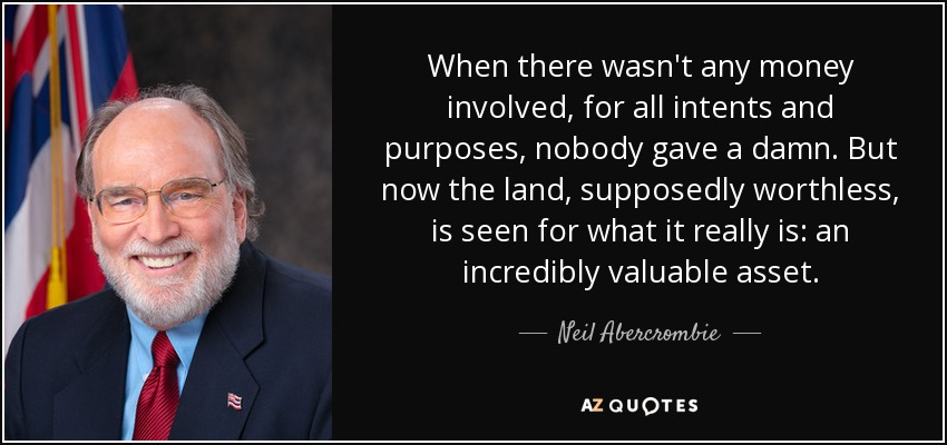 When there wasn't any money involved, for all intents and purposes, nobody gave a damn. But now the land, supposedly worthless, is seen for what it really is: an incredibly valuable asset. - Neil Abercrombie