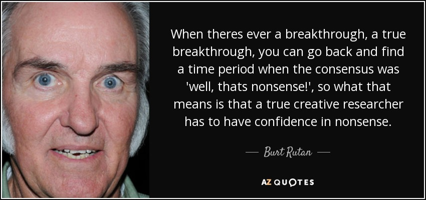 When theres ever a breakthrough, a true breakthrough, you can go back and find a time period when the consensus was well, thats nonsense! so what that means is that a true creative researcher has to have confidence in nonsense. - Burt Rutan