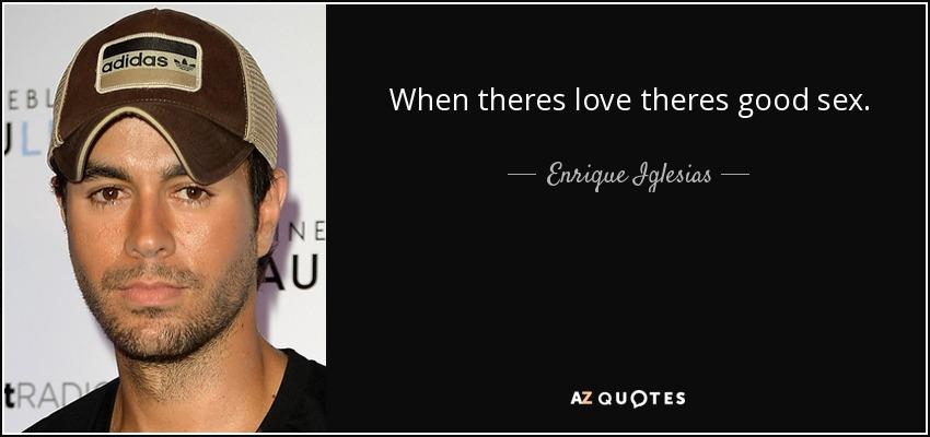 When theres love theres good sex. - Enrique Iglesias