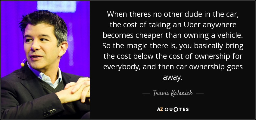 When theres no other dude in the car, the cost of taking an Uber anywhere becomes cheaper than owning a vehicle. So the magic there is, you basically bring the cost below the cost of ownership for everybody, and then car ownership goes away. - Travis Kalanick