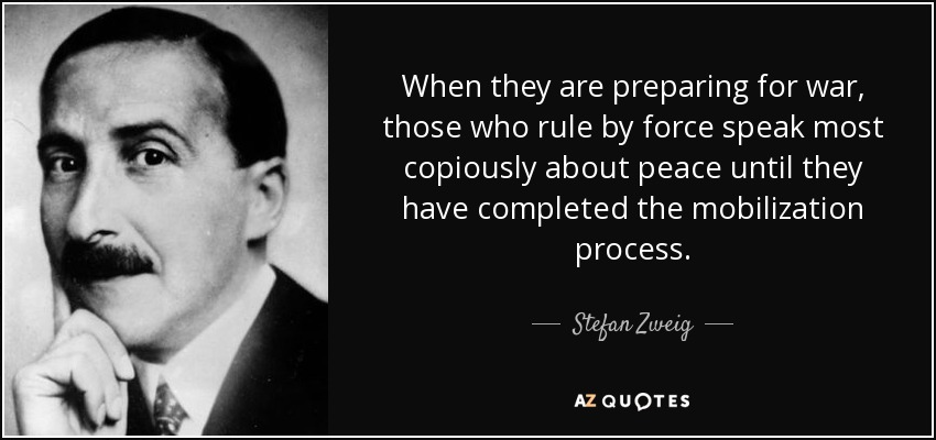 When they are preparing for war, those who rule by force speak most copiously about peace until they have completed the mobilization process. - Stefan Zweig