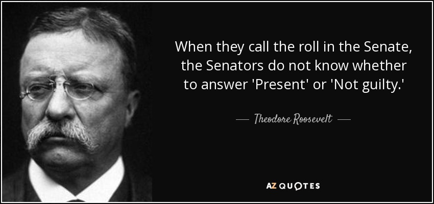 When they call the roll in the Senate, the Senators do not know whether to answer 'Present' or 'Not guilty.' - Theodore Roosevelt