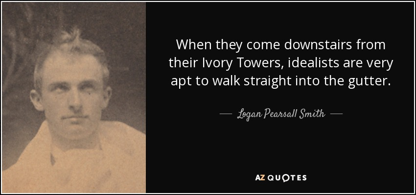 When they come downstairs from their Ivory Towers, idealists are very apt to walk straight into the gutter. - Logan Pearsall Smith