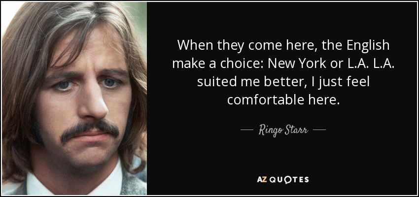 When they come here, the English make a choice: New York or L.A. L.A. suited me better, I just feel comfortable here. - Ringo Starr