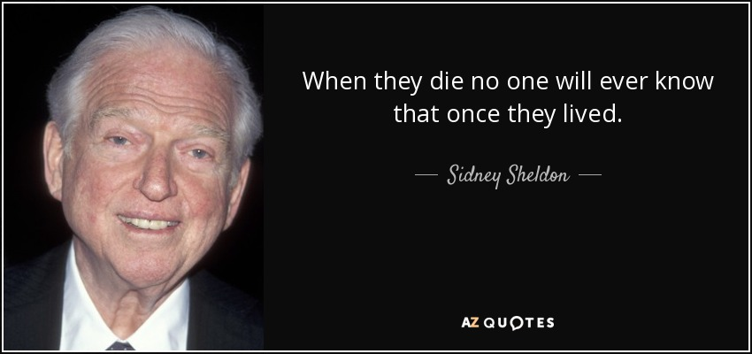 When they die no one will ever know that once they lived. - Sidney Sheldon