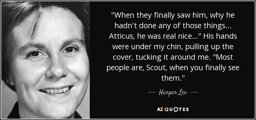 "When they finally saw him, why he hadn't done any of those things . . . Atticus, he was real nice. . . ."" His hands were under my chin, pulling up the cover, tucking it around me. ""Most people are, Scout, when you finally see them. - Harper Lee"