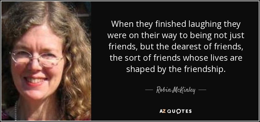 When they finished laughing they were on their way to being not just friends, but the dearest of friends, the sort of friends whose lives are shaped by the friendship. - Robin McKinley