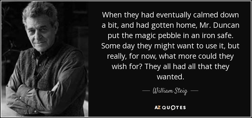When they had eventually calmed down a bit, and had gotten home, Mr. Duncan put the magic pebble in an iron safe. Some day they might want to use it, but really, for now, what more could they wish for? They all had all that they wanted. - William Steig