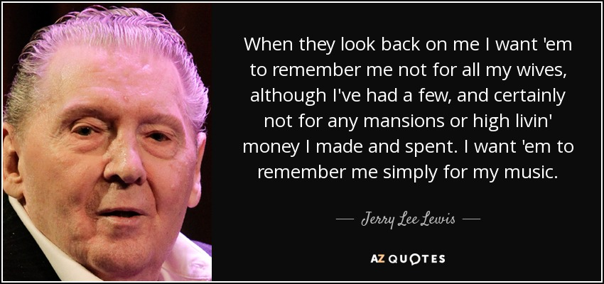 When they look back on me I want 'em to remember me not for all my wives, although I've had a few, and certainly not for any mansions or high livin' money I made and spent. I want 'em to remember me simply for my music. - Jerry Lee Lewis