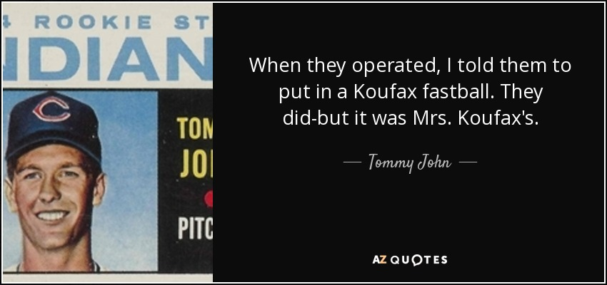 When they operated, I told them to put in a Koufax fastball. They did-but it was Mrs. Koufax's. - Tommy John