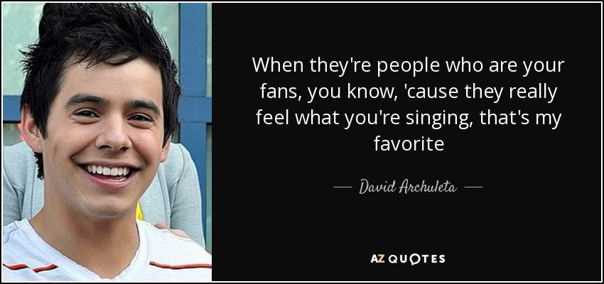 When they're people who are your fans, you know, 'cause they really feel what you're singing, that's my favorite - David Archuleta