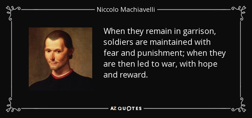 When they remain in garrison, soldiers are maintained with fear and punishment; when they are then led to war, with hope and reward. - Niccolo Machiavelli