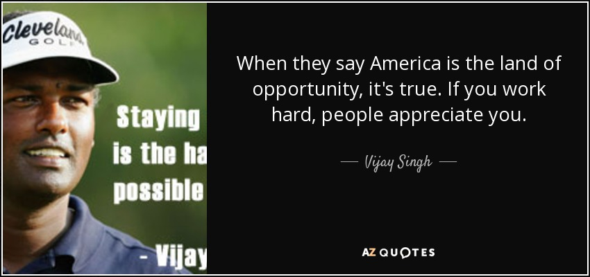When they say America is the land of opportunity, it's true. If you work hard, people appreciate you. - Vijay Singh
