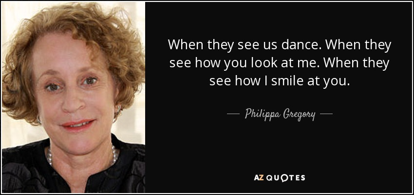 When they see us dance. When they see how you look at me. When they see how I smile at you. - Philippa Gregory