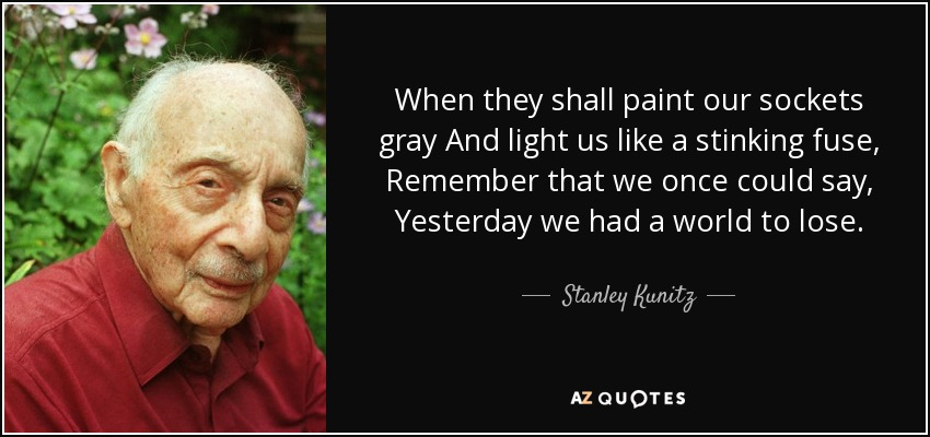 When they shall paint our sockets gray And light us like a stinking fuse, Remember that we once could say, Yesterday we had a world to lose. - Stanley Kunitz