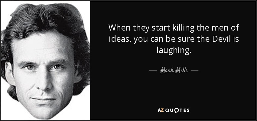 When they start killing the men of ideas, you can be sure the Devil is laughing. - Mark Mills