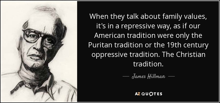 When they talk about family values, it's in a repressive way, as if our American tradition were only the Puritan tradition or the 19th century oppressive tradition. The Christian tradition. - James Hillman