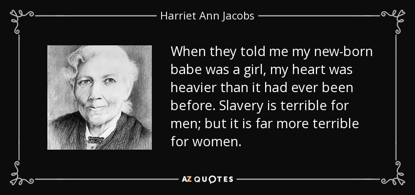 When they told me my new-born babe was a girl, my heart was heavier than it had ever been before. Slavery is terrible for men; but it is far more terrible for women. - Harriet Ann Jacobs