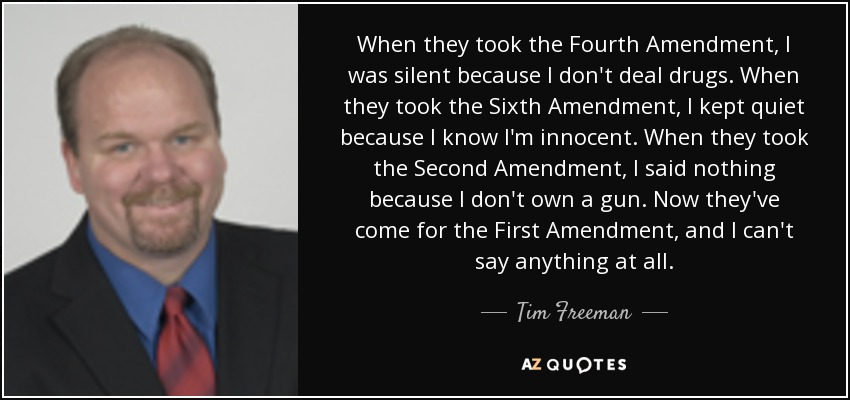 When they took the Fourth Amendment, I was silent because I don't deal drugs. When they took the Sixth Amendment, I kept quiet because I know I'm innocent. When they took the Second Amendment, I said nothing because I don't own a gun. Now they've come for the First Amendment, and I can't say anything at all. - Tim Freeman