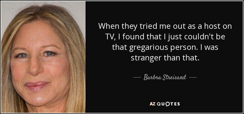 When they tried me out as a host on TV, I found that I just couldn't be that gregarious person. I was stranger than that. - Barbra Streisand