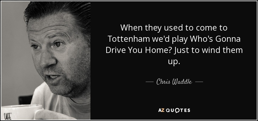 When they used to come to Tottenham we'd play Who's Gonna Drive You Home? Just to wind them up. - Chris Waddle