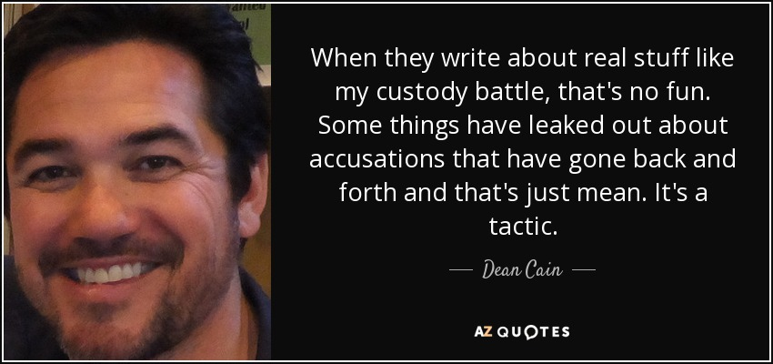 When they write about real stuff like my custody battle, that's no fun. Some things have leaked out about accusations that have gone back and forth and that's just mean. It's a tactic. - Dean Cain