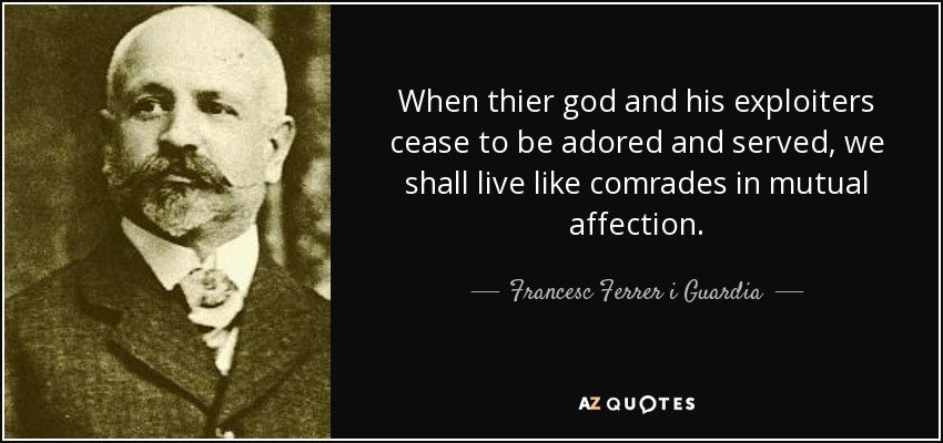 When thier god and his exploiters cease to be adored and served, we shall live like comrades in mutual affection. - Francesc Ferrer i Guardia