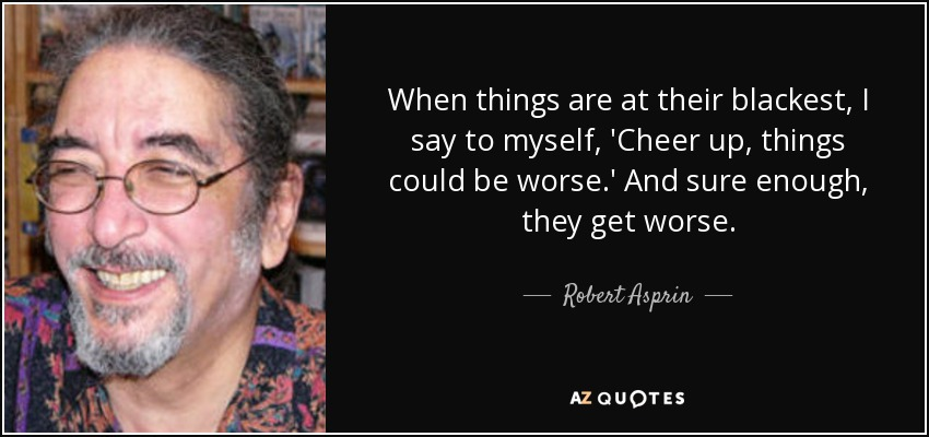 When things are at their blackest, I say to myself, 'Cheer up, things could be worse.' And sure enough, they get worse. - Robert Asprin
